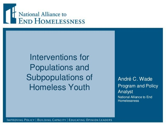 Interventions for Populations and Subpopulations of Homeless Youth André C. Wade Program and Policy Analyst National Allia...