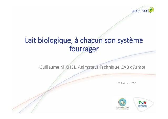 Lait biologique, à chacun son système fourrager 15 Septembre 2015 Guillaume MICHEL, Animateur Technique GAB d'Armor