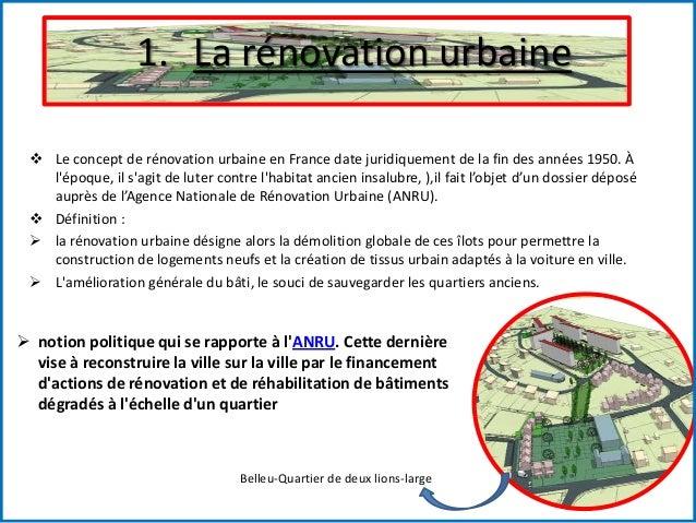 1. La rénovation urbaine  Le concept de rénovation urbaine en France date juridiquement de la fin des années 1950. À l'ép...