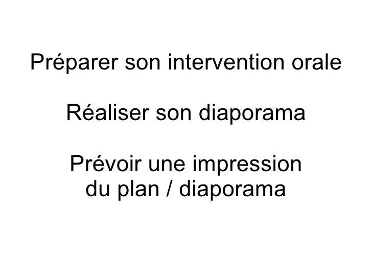 Préparer son intervention orale Réaliser son diaporama Prévoir une impression du plan / diaporama