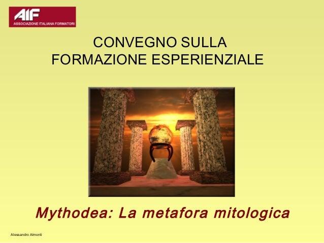 CONVEGNO SULLA                     FORMAZIONE ESPERIENZIALE             Mythodea: La metafora mitologicaAlessandro Almonti