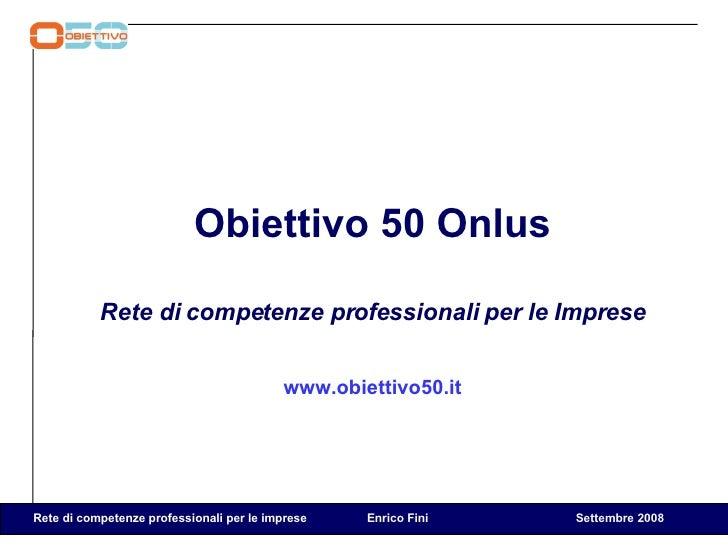 <ul><li>Obiettivo 50 Onlus </li></ul><ul><li>Rete di competenze professionali per le Imprese </li></ul><ul><li>www.obietti...
