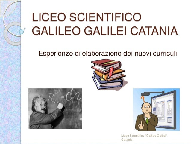 "LICEO SCIENTIFICO GALILEO GALILEI CATANIA Esperienze di elaborazione dei nuovi curriculi Liceo Scientifico ""Galileo Galile..."
