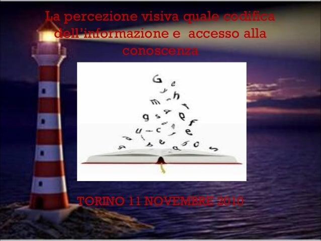 La percezione visiva quale codifica dell'informazione e accesso alla conoscenza  TORINO 11 NOVEMBRE 2010