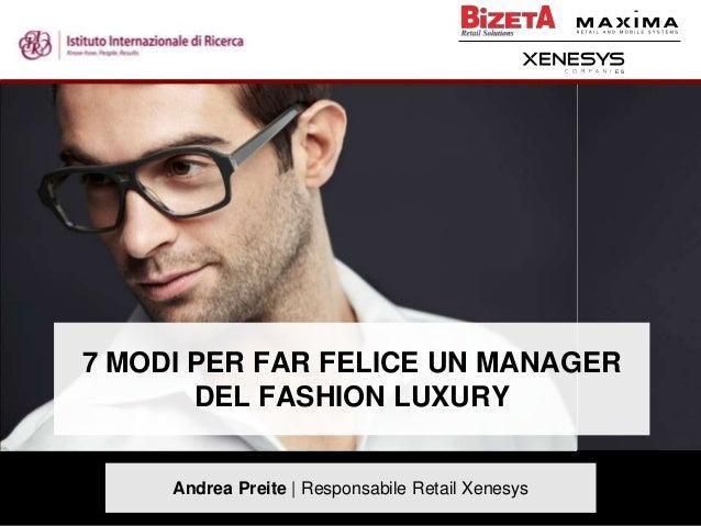 E S  7 MODI PER FAR FELICE UN MANAGER DEL FASHION LUXURY Andrea Preite | Responsabile Retail Xenesys