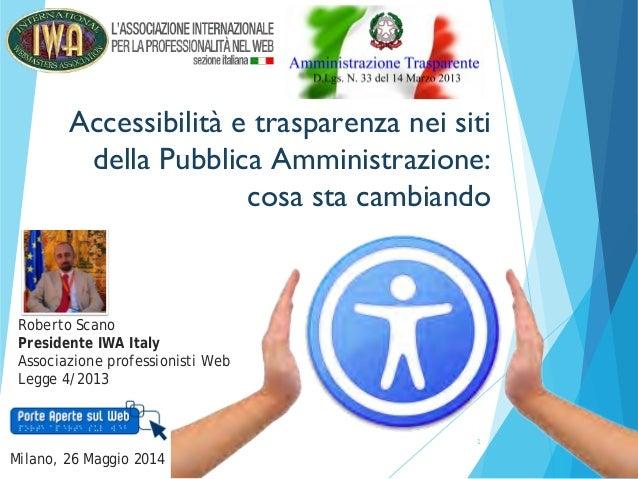 1 Accessibilità e trasparenza nei siti della Pubblica Amministrazione: cosa sta cambiando Milano, 26 Maggio 2014 Roberto S...