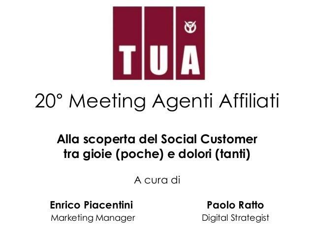 20° Meeting Agenti Affiliati Alla scoperta del Social Customer tra gioie (poche) e dolori (tanti) A cura di Enrico Piacent...