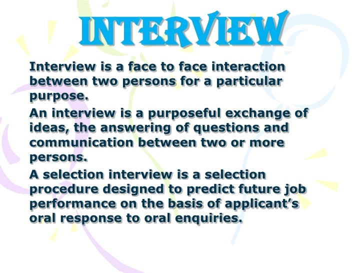INTERVIEW<br />Interview is a face to face interaction between two persons for a particular purpose.<br />An interview is ...