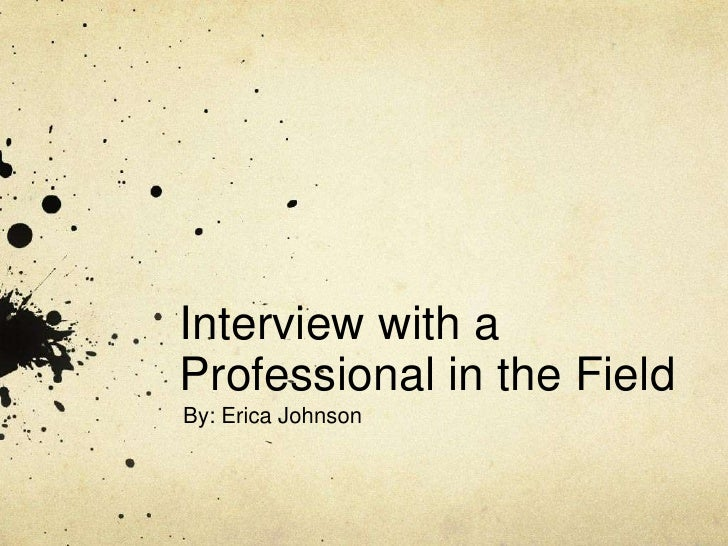 Interview with a Professional in the Field<br />By: Erica Johnson<br />