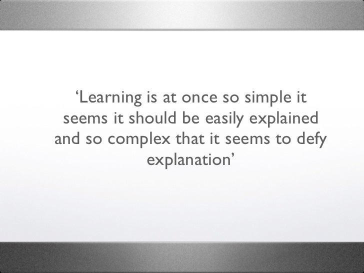 'Learning is at once so simple it seems it should be easily explainedand so complex that it seems to defy             expl...
