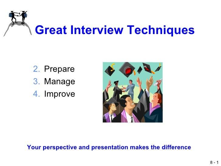 Great Interview Techniques <ul><li>Prepare </li></ul><ul><li>Manage </li></ul><ul><li>Improve </li></ul>Your perspective a...