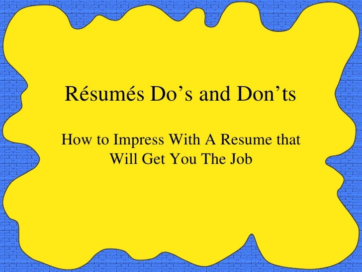 Résumés Do's and Don'ts How to Impress With A Resume that Will Get You The Job