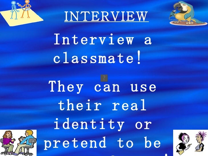 INTERVIEW Interview a classmate!  They can use their real identity or pretend to be someone famous!
