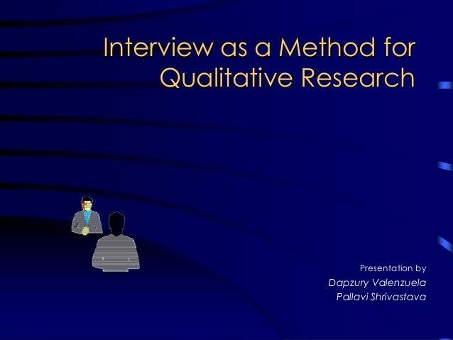 Interview as a Method forInterview as a Method for Qualitative ResearchQualitative Research Presentation by Dapzury Valenz...