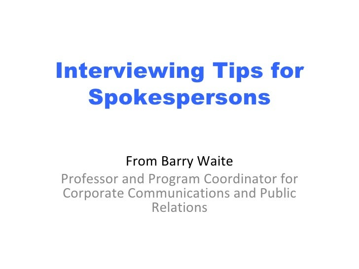 Interviewing Tips for Spokespersons From Barry Waite Professor and Program Coordinator for Corporate Communications and Pu...