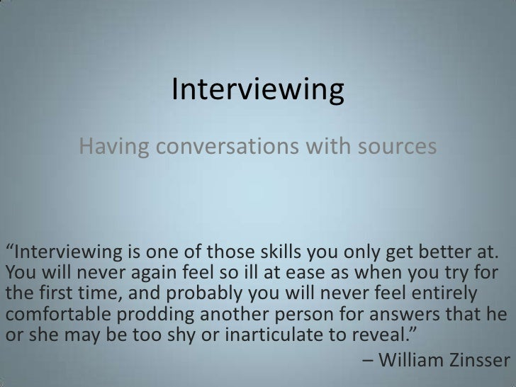 "Interviewing<br />Having conversations with sources<br />""Interviewing is one of those skills you only get better at. You ..."