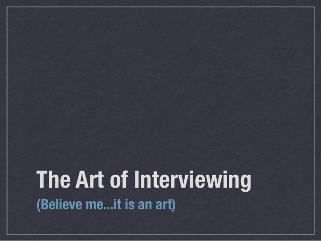 The Art of Interviewing(Believe me...it is an art)