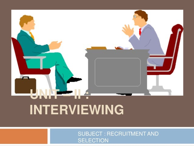 UNIT – II : INTERVIEWING SUBJECT : RECRUITMENT AND SELECTION