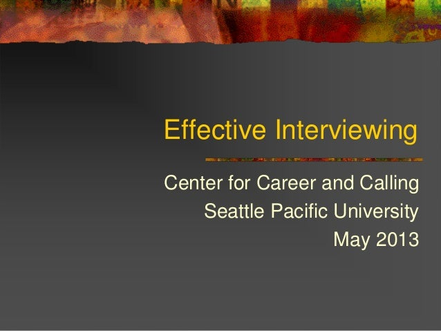 Effective InterviewingCenter for Career and CallingSeattle Pacific UniversityMay 2013