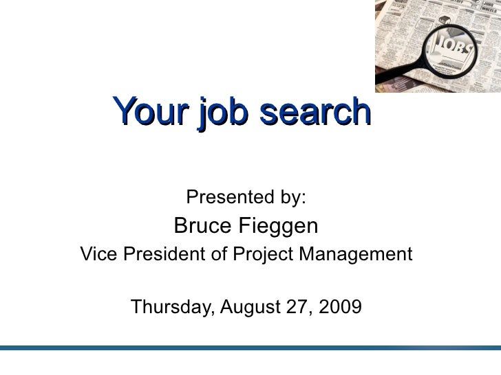 Your job search Presented by: Bruce Fieggen Vice President of Project Management Thursday, August 27, 2009