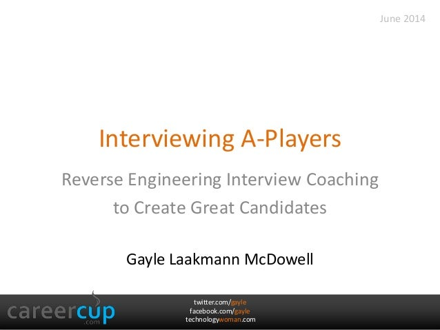 twitter.com/gayle facebook.com/gayle technologywoman.com Interviewing A-Players Reverse Engineering Interview Coaching to ...