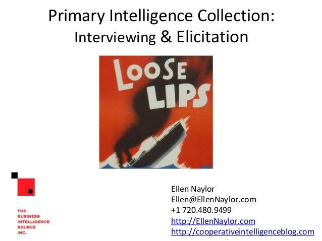 Primary Intelligence Collection: Interviewing & Elicitation Ellen Naylor Business Intelligence Source ellen@thebisource.co...