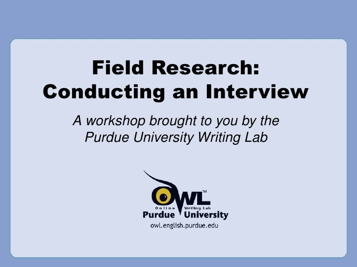 Field Research: Conducting an Interview A workshop brought to you by the Purdue University Writing Lab
