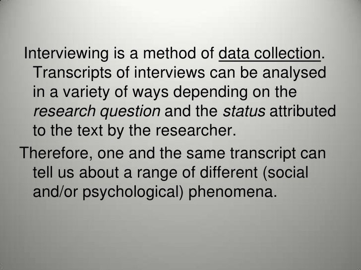 Interviewing is a method of data collection.  Transcripts of interviews can be analysed  in a variety of ways depending on...