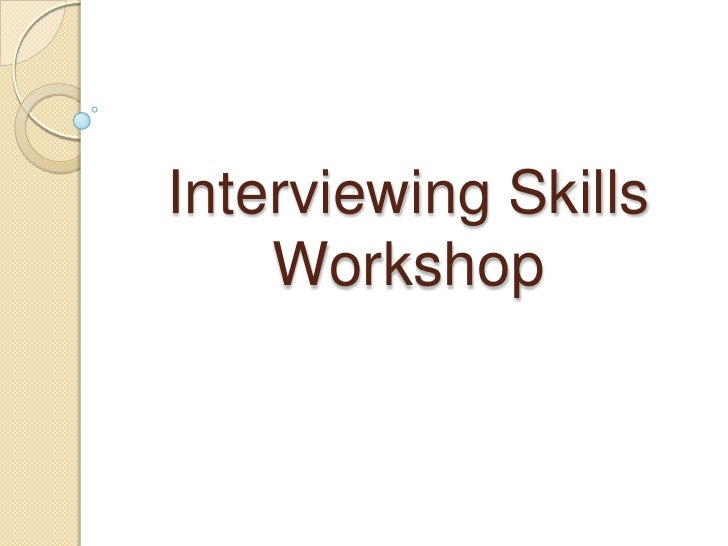 Interview Skills Workshop Interviewing Skills Workshop