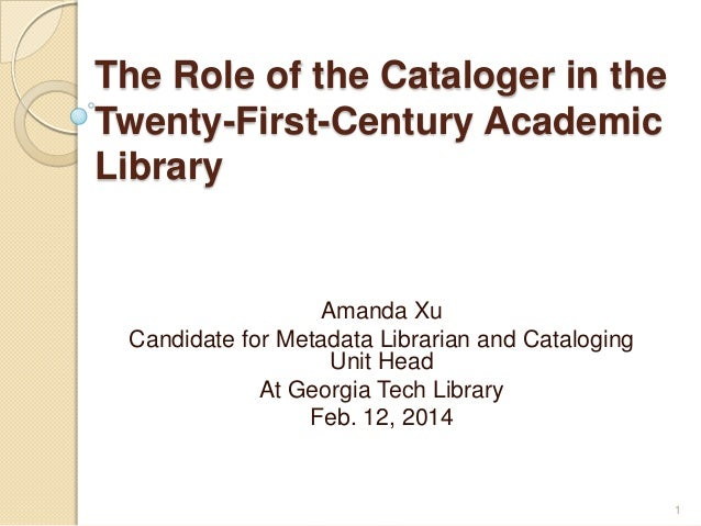 The Role of the Cataloger in the Twenty-First-Century Academic Library  Amanda Xu Candidate for Metadata Librarian and Cat...