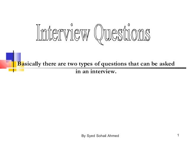 Basically there are two types of questions that can be asked in an interview. 1By Syed Sohail Ahmed