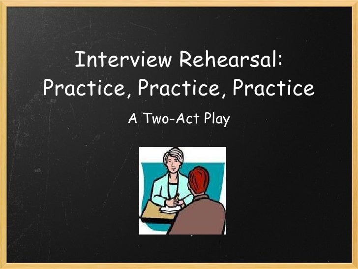 Interview Rehearsal: Practice, Practice, Practice A Two-Act Play
