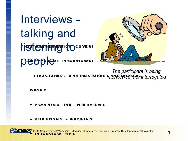 This presentation covers: - types of interviews:  structured, unstructured; individual, group  - planning the interviews -...
