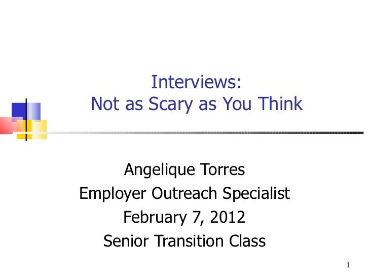 Interviews: Not as Scary as You Think Angelique Torres Employer Outreach Specialist February 7, 2012 Senior Transition Class