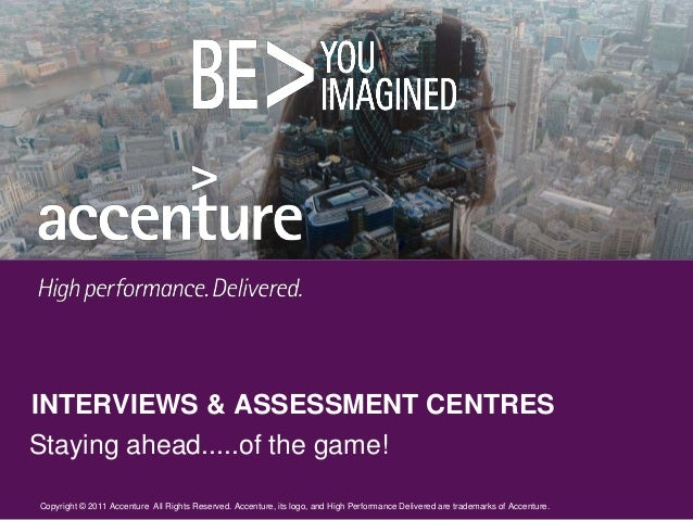 INTERVIEWS & ASSESSMENT CENTRESStaying ahead.....of the game!Copyright © 2011 Accenture All Rights Reserved. Accenture, it...
