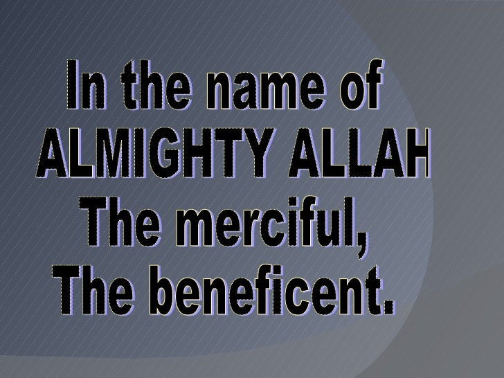 In the name of ALMIGHTY ALLAH  The merciful, The beneficent.