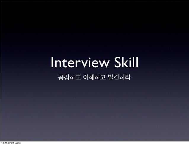 Interview Skill 공감하고 이해하고 발견하라 13년 9월 13일 금요일