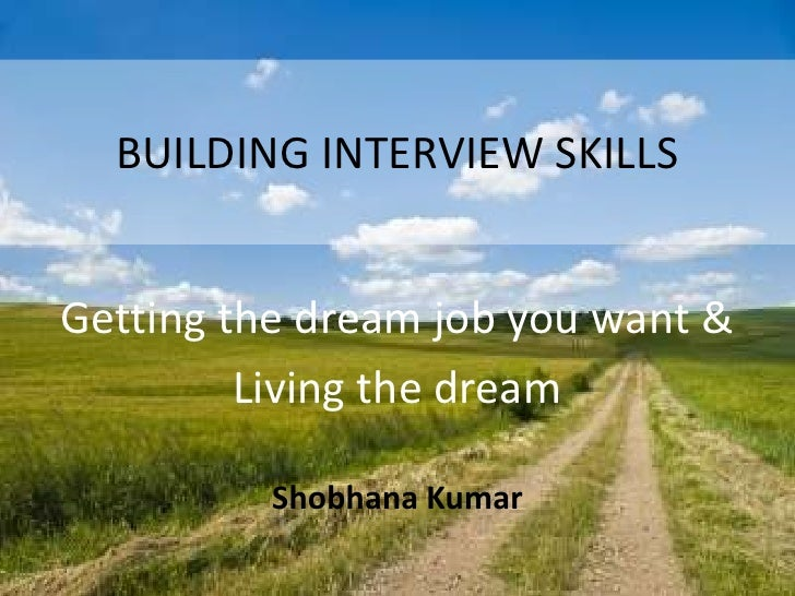 BUILDING INTERVIEW SKILLS<br />Getting the dream job you want & <br />Living the dream<br />Shobhana Kumar<br />