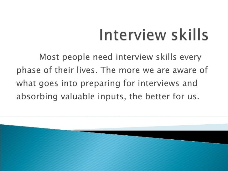 Most people need interview skills every phase of their lives. The more we are aware of what goes into preparing for interv...