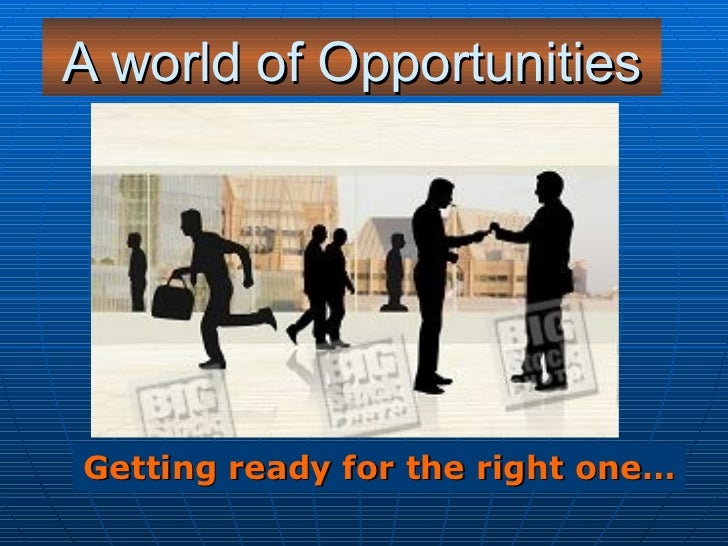 A world of Opportunities Getting ready for the right one…