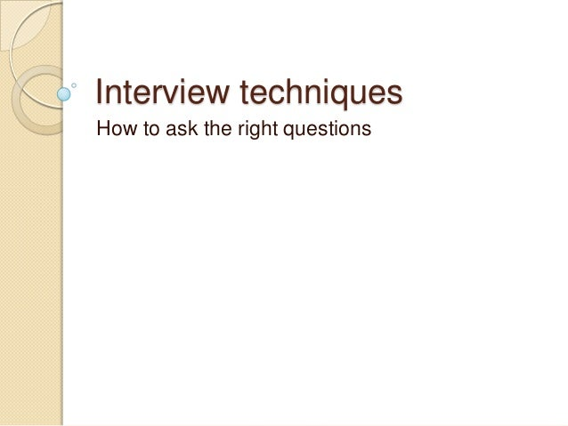 Interview techniques How to ask the right questions