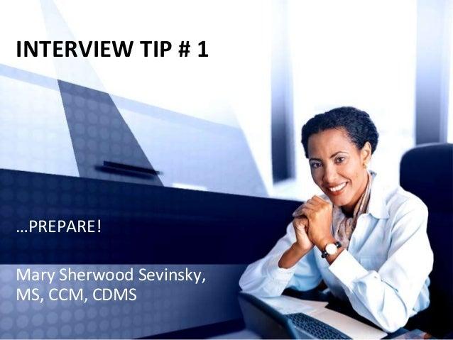INTERVIEW TIP # 1  …PREPARE!  Mary Sherwood Sevinsky, MS, CCM, CDMS