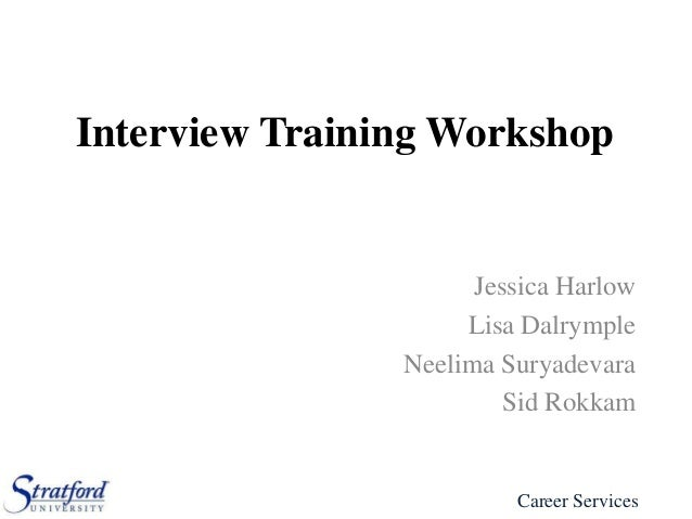 Interview Training Workshop  Jessica Harlow Lisa Dalrymple Neelima Suryadevara Sid Rokkam  Career Services