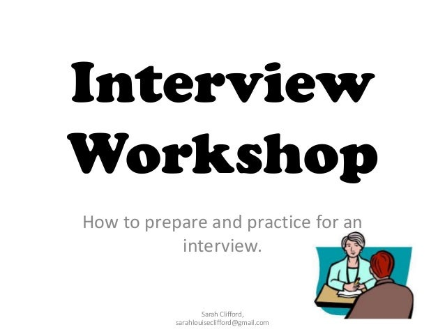 Interview Workshop How to prepare and practice for an interview.  Sarah Clifford, sarahlouiseclifford@gmail.com