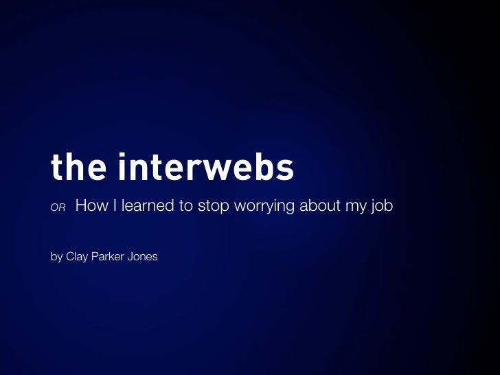 the interwebs OR   How I learned to stop worrying about my job  by Clay Parker Jones