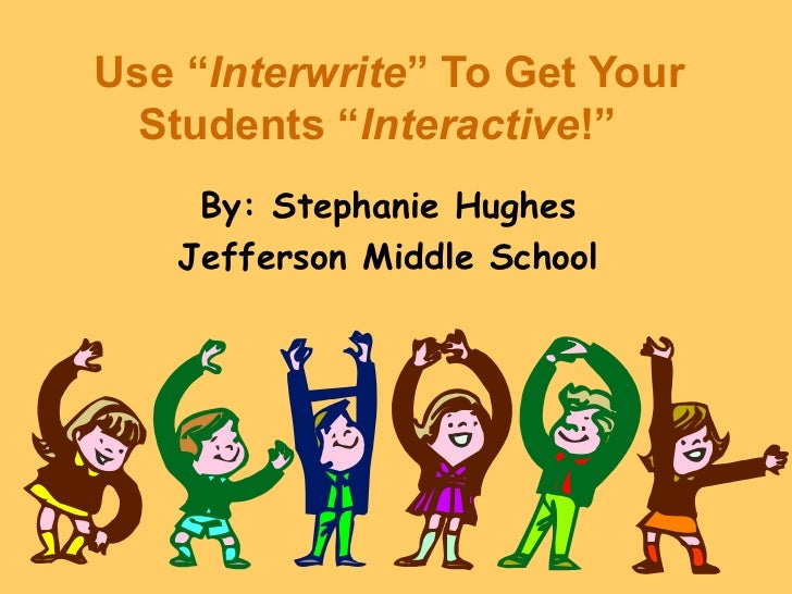 "Use ""Interwrite"" To Get Your  Students ""Interactive!""    By: Stephanie Hughes   Jefferson Middle School"