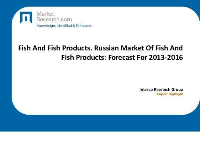 Fish And Fish Products. Russian Market Of Fish And Fish Products: Forecast For 2013-2016  Intesco Research Group Report Hi...