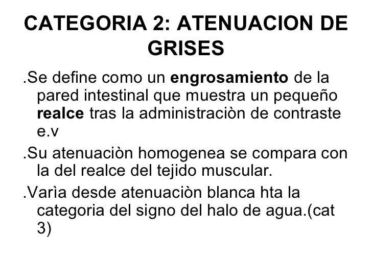 CATEGORIA 2: ATENUACION DE         GRISES.Se define como un engrosamiento de la  pared intestinal que muestra un pequeño  ...
