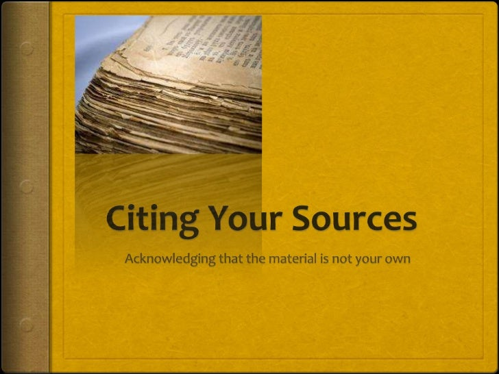 Citing Your Sources<br />Acknowledging that the material is not your own<br />