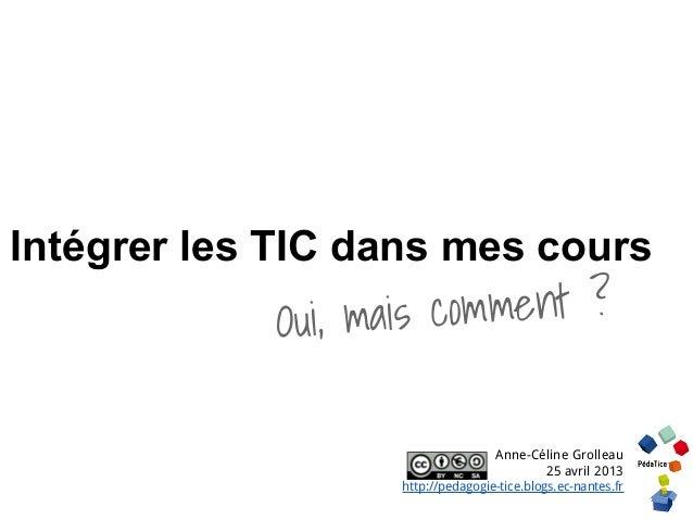 Intégrer les TIC dans mes coursOui, mais comment ?Anne-Céline Grolleau25 avril 2013http://pedagogie-tice.blogs.ec-nantes.fr